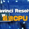 Davinci Resolveに最適なCPUはどれ? | るどうぃるの家電