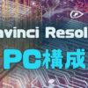 Davinci Resolveユーザーと実際のPCスペック、構成まとめ | るどうぃるの家電